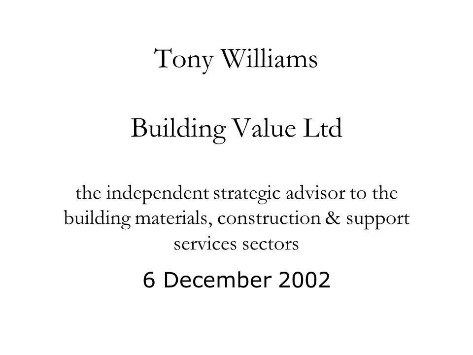 Tony Williams Building Value Ltd the independent strategic advisor to the building materials, construction & support services sectors 6 December 2002