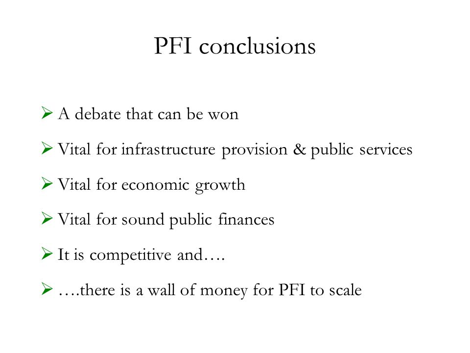 PFI conclusions  A debate that can be won  Vital for infrastructure provision & public services  Vital for economic growth  Vital for sound public finances  It is competitive and….