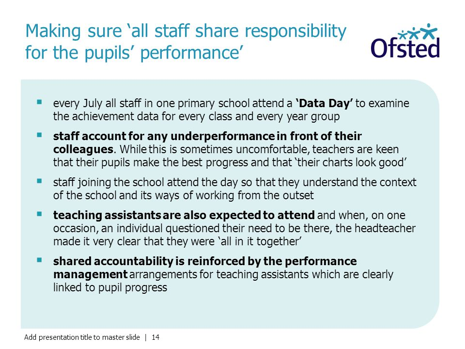 Add presentation title to master slide | 14 Making sure 'all staff share responsibility for the pupils' performance'  every July all staff in one primary school attend a 'Data Day' to examine the achievement data for every class and every year group  staff account for any underperformance in front of their colleagues.