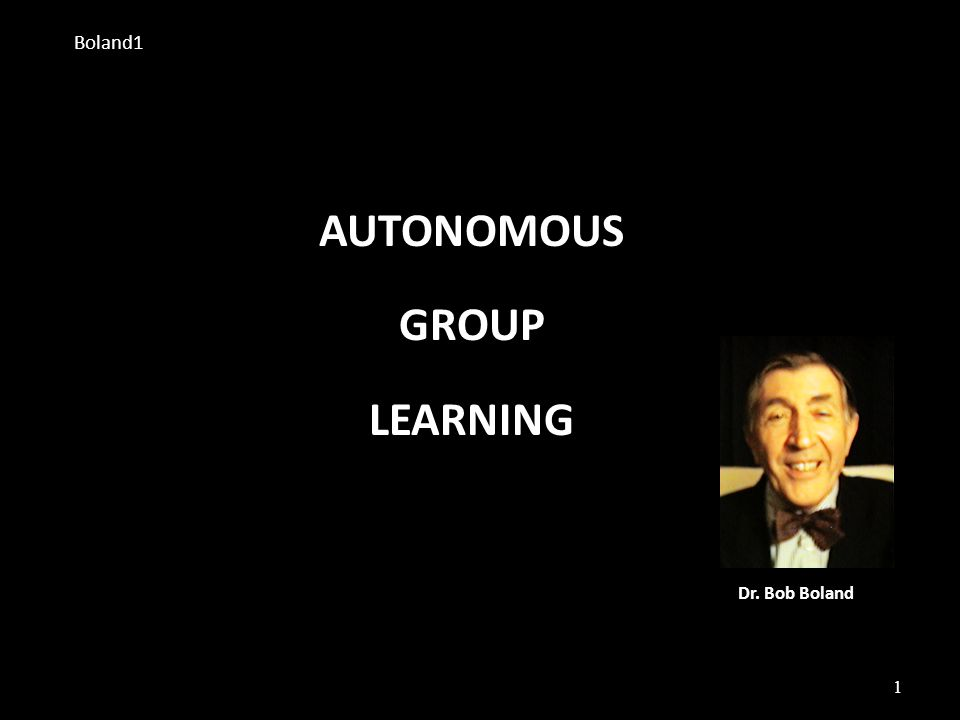 1 AUTONOMOUS GROUP LEARNING Dr. Bob Boland Boland1