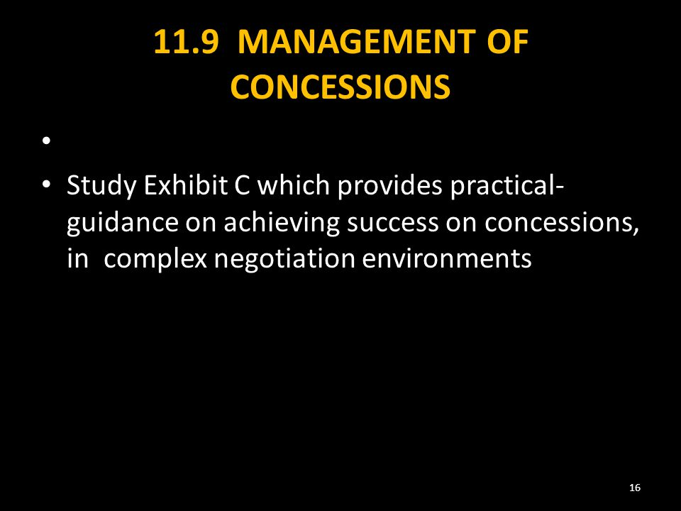 11.9 MANAGEMENT OF CONCESSIONS Study Exhibit C which provides practical- guidance on achieving success on concessions, in complex negotiation environments 16