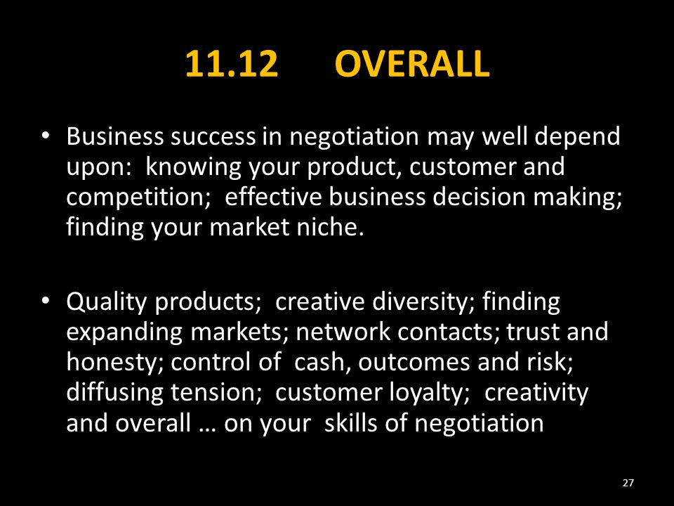 11.12 OVERALL Business success in negotiation may well depend upon: knowing your product, customer and competition; effective business decision making; finding your market niche.
