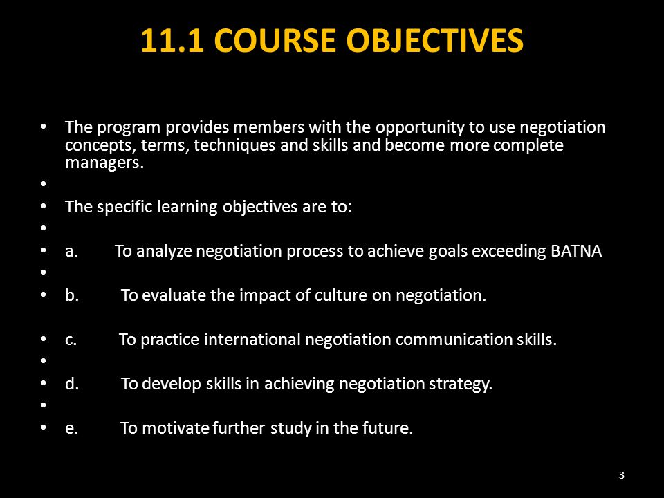 11.1 COURSE OBJECTIVES The program provides members with the opportunity to use negotiation concepts, terms, techniques and skills and become more complete managers.