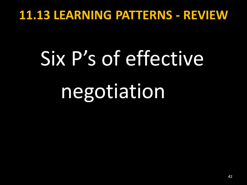 11.13 LEARNING PATTERNS - REVIEW Six P's of effective negotiation 42