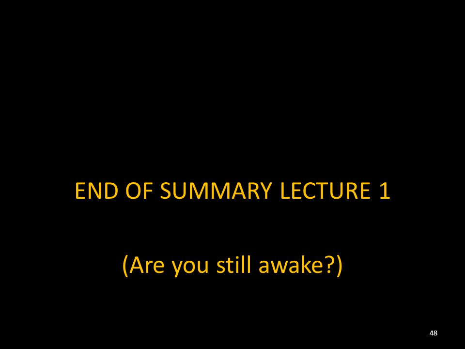 END OF SUMMARY LECTURE 1 (Are you still awake?) 48