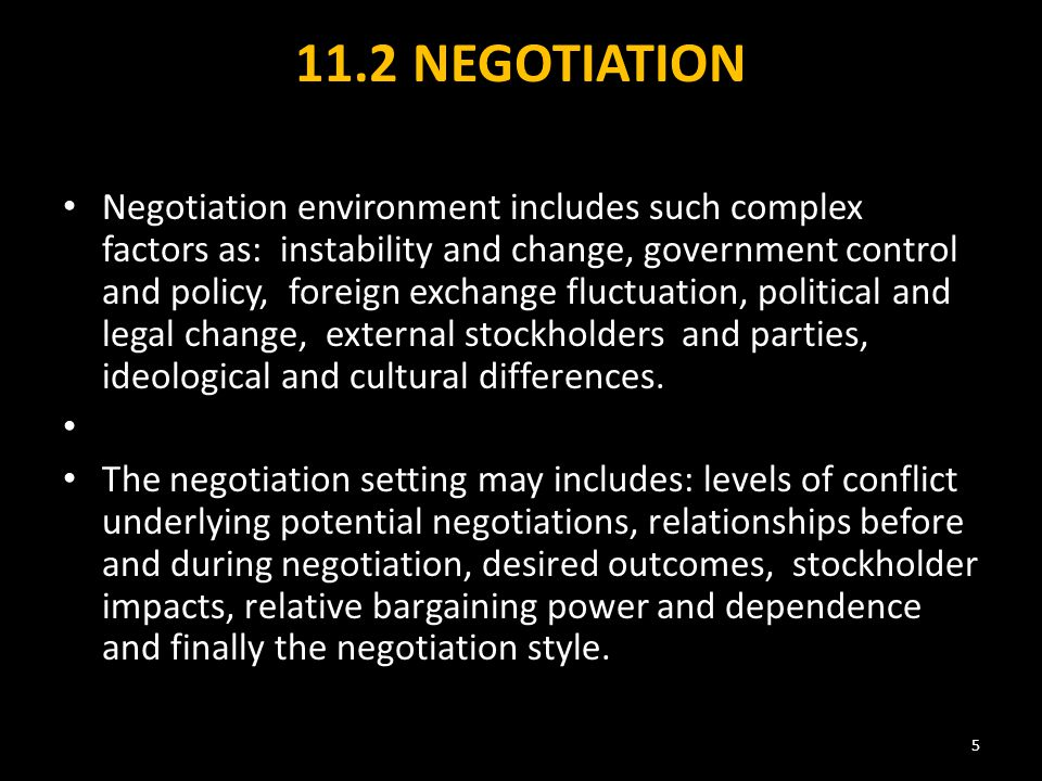 11.2 NEGOTIATION Negotiation environment includes such complex factors as: instability and change, government control and policy, foreign exchange fluctuation, political and legal change, external stockholders and parties, ideological and cultural differences.