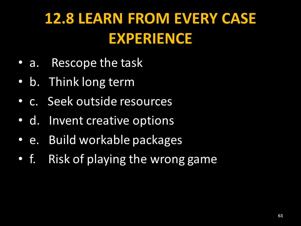 12.8 LEARN FROM EVERY CASE EXPERIENCE a. Rescope the task b.