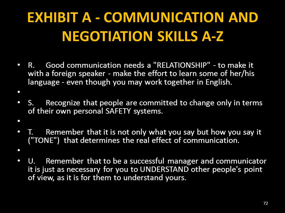 EXHIBIT A - COMMUNICATION AND NEGOTIATION SKILLS A-Z R.Good communication needs a RELATIONSHIP - to make it with a foreign speaker - make the effort to learn some of her/his language - even though you may work together in English.