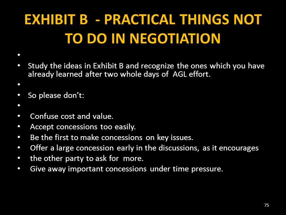 EXHIBIT B - PRACTICAL THINGS NOT TO DO IN NEGOTIATION Study the ideas in Exhibit B and recognize the ones which you have already learned after two whole days of AGL effort.