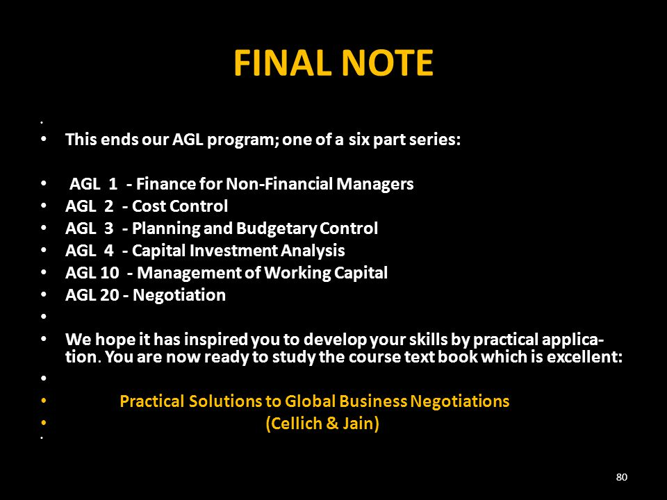 FINAL NOTE This ends our AGL program; one of a six part series: AGL 1 - Finance for Non-Financial Managers AGL 2 - Cost Control AGL 3 - Planning and Budgetary Control AGL 4 - Capital Investment Analysis AGL 10 - Management of Working Capital AGL 20 - Negotiation We hope it has inspired you to develop your skills by practical applica­ tion.