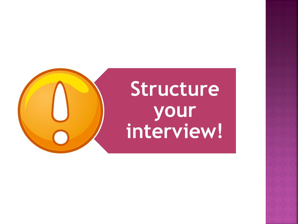 Structure your interview!
