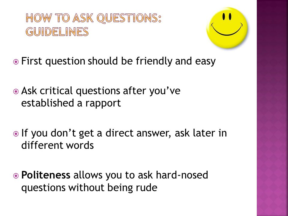  First question should be friendly and easy  Ask critical questions after you've established a rapport  If you don't get a direct answer, ask later in different words  Politeness allows you to ask hard-nosed questions without being rude