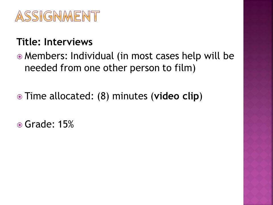 Title: Interviews  Members: Individual (in most cases help will be needed from one other person to film)  Time allocated: (8) minutes (video clip)  Grade: 15%