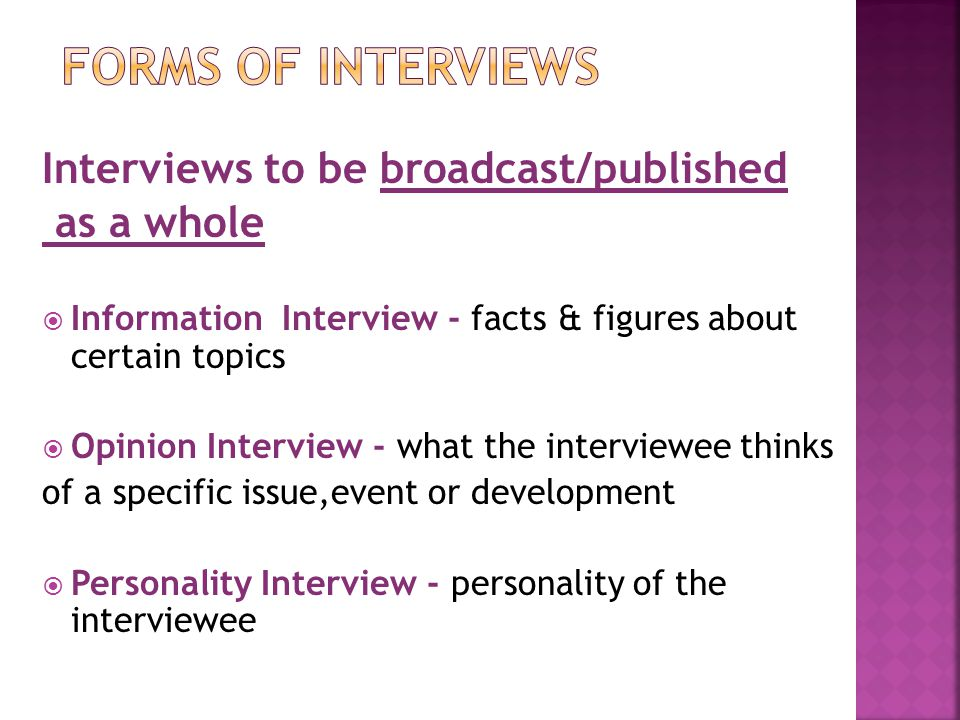 Interviews to be broadcast/published as a whole  Information Interview - facts & figures about certain topics  Opinion Interview - what the interviewee thinks of a specific issue,event or development  Personality Interview - personality of the interviewee