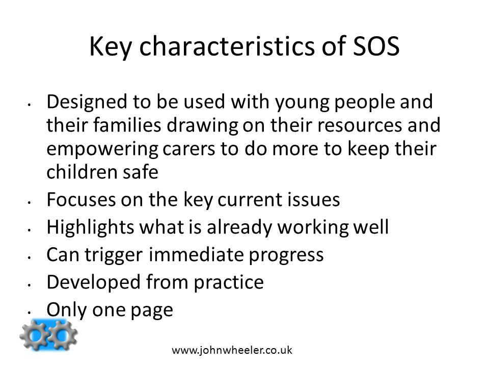 Key characteristics of SOS Designed to be used with young people and their families drawing on their resources and empowering carers to do more to keep their children safe Focuses on the key current issues Highlights what is already working well Can trigger immediate progress Developed from practice Only one page www.johnwheeler.co.uk