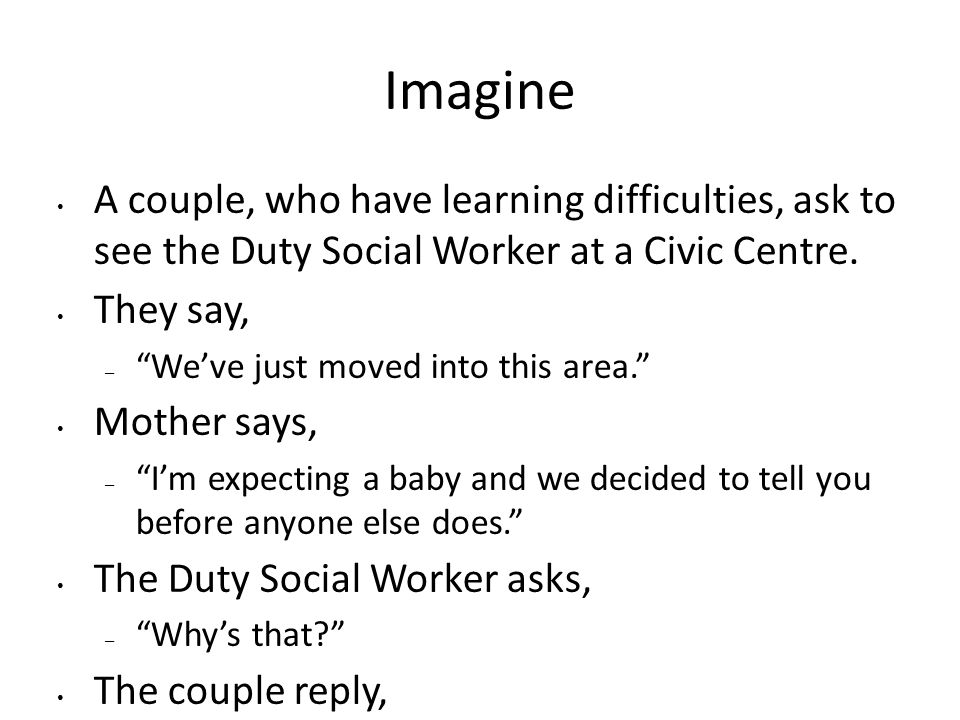 Imagine A couple, who have learning difficulties, ask to see the Duty Social Worker at a Civic Centre.