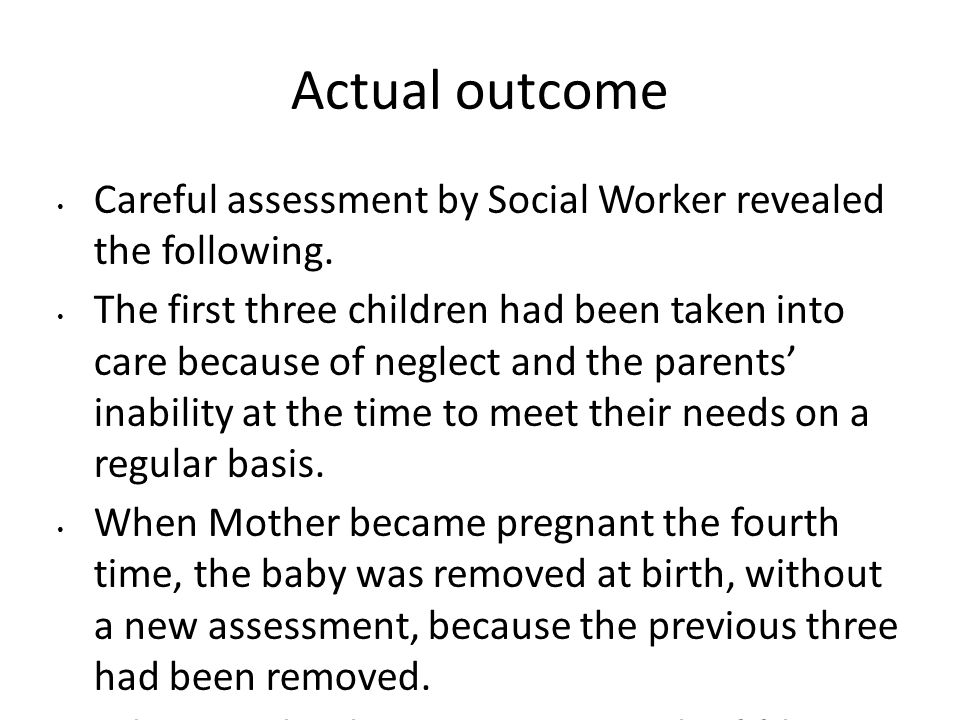 Actual outcome Careful assessment by Social Worker revealed the following.