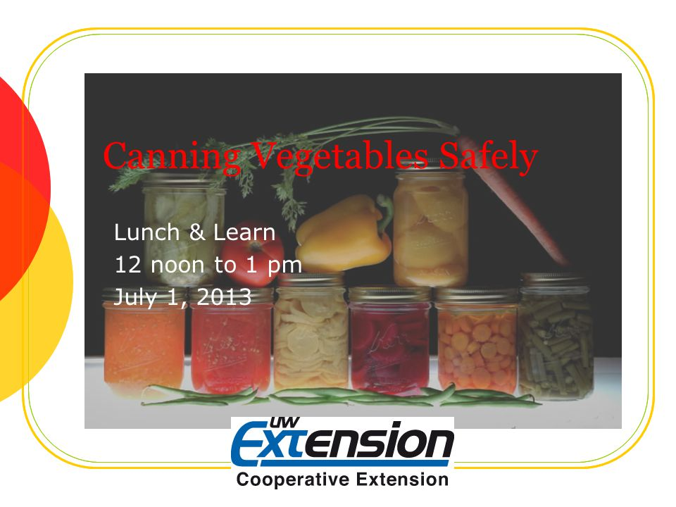 Canning Vegetables Safely Lunch & Learn 12 noon to 1 pm July 1, 2013