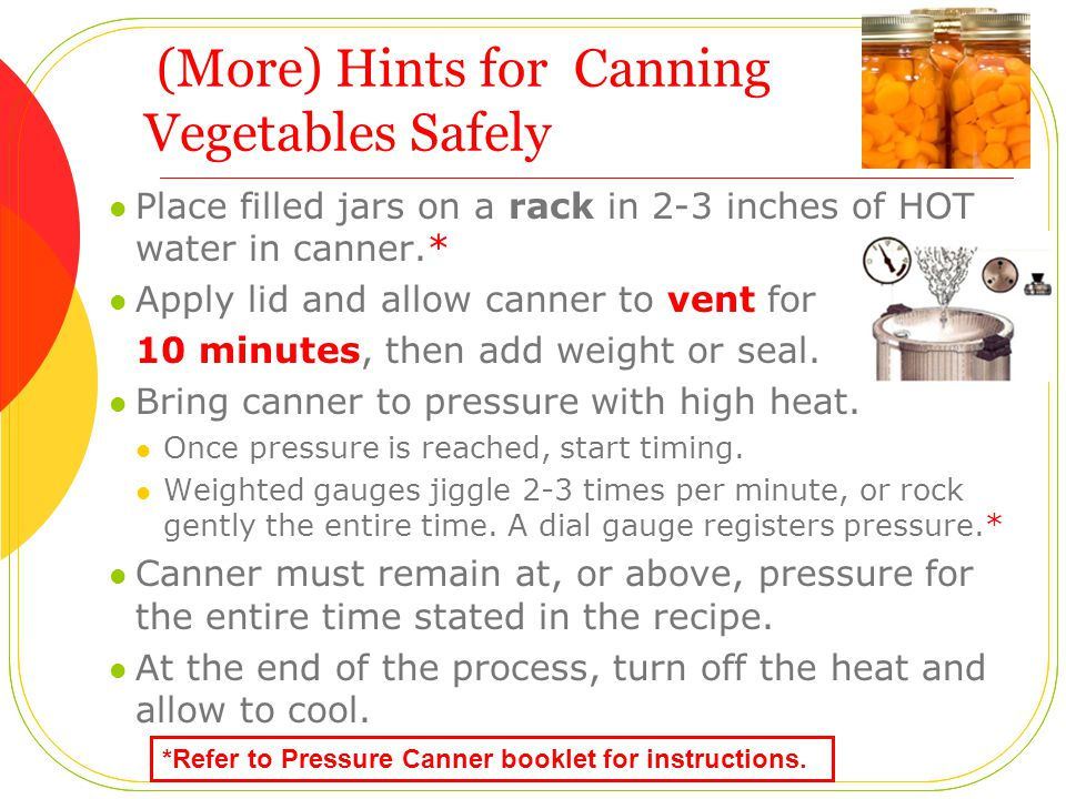 (More) Hints for Canning Vegetables Safely Place filled jars on a rack in 2-3 inches of HOT water in canner.* Apply lid and allow canner to vent for 10 minutes, then add weight or seal.