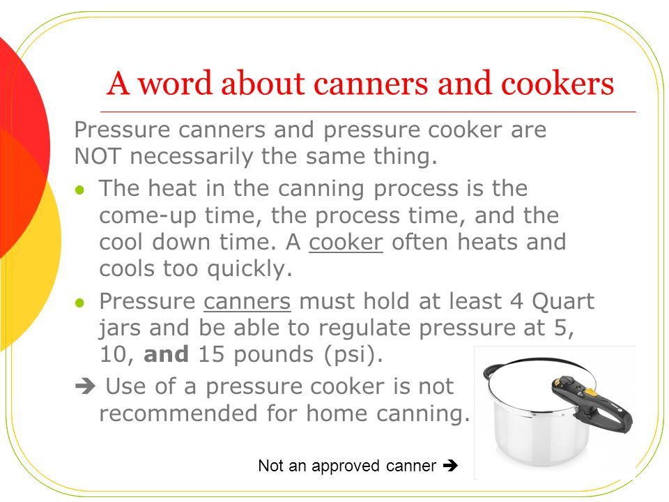 A word about canners and cookers Pressure canners and pressure cooker are NOT necessarily the same thing.