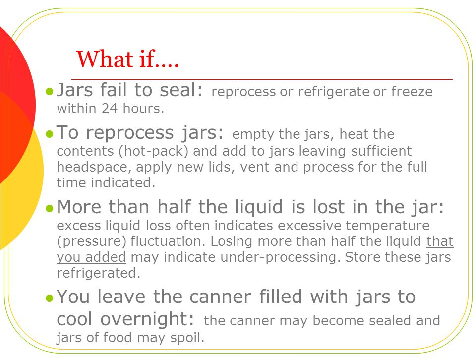 What if…. Jars fail to seal: reprocess or refrigerate or freeze within 24 hours.