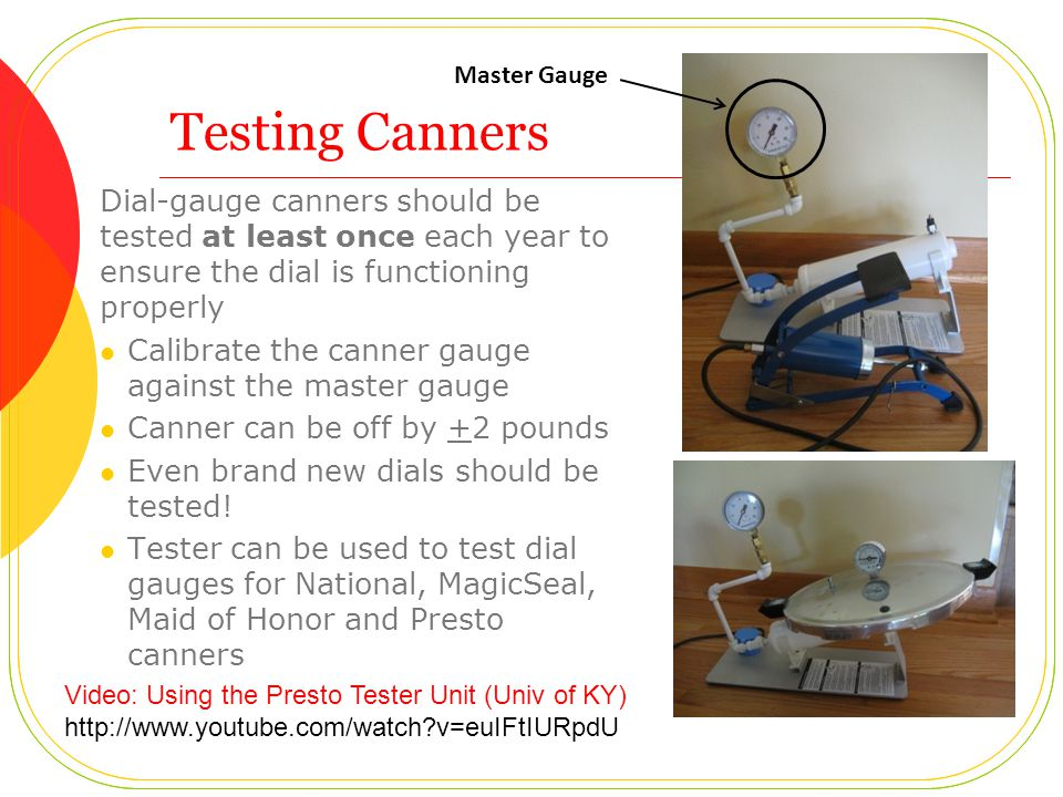 Testing Canners Dial-gauge canners should be tested at least once each year to ensure the dial is functioning properly Calibrate the canner gauge against the master gauge Canner can be off by +2 pounds Even brand new dials should be tested.