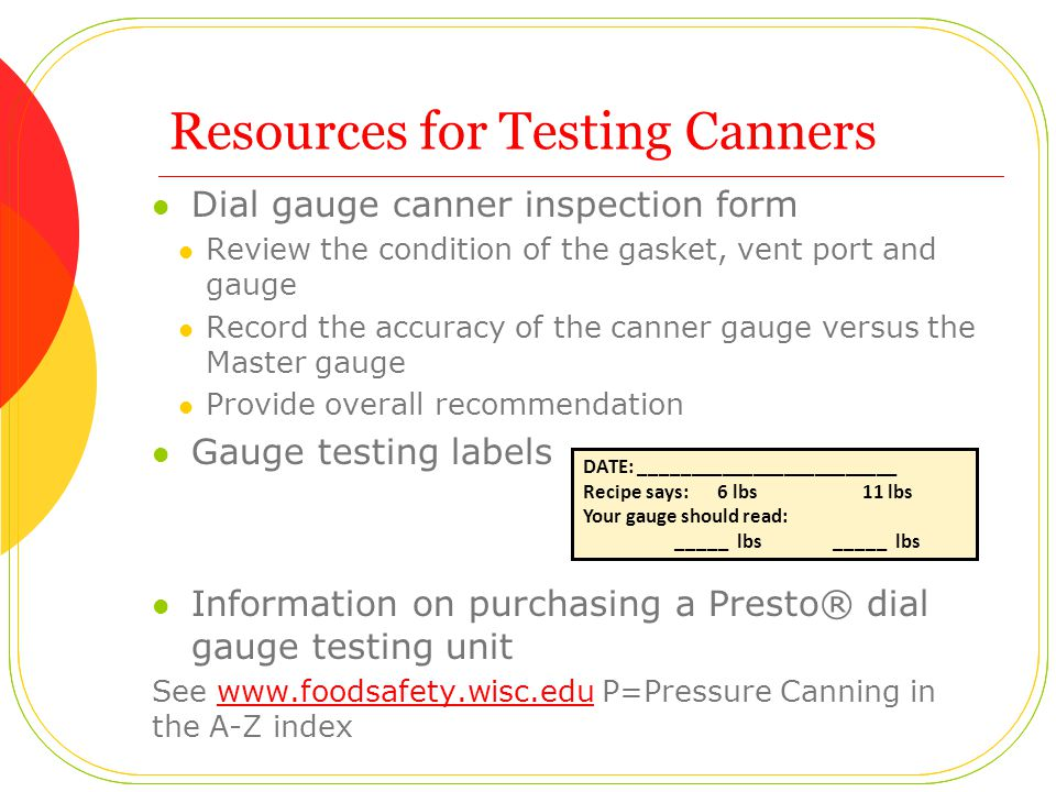 Resources for Testing Canners Dial gauge canner inspection form Review the condition of the gasket, vent port and gauge Record the accuracy of the canner gauge versus the Master gauge Provide overall recommendation Gauge testing labels Information on purchasing a Presto® dial gauge testing unit See www.foodsafety.wisc.edu P=Pressure Canning in the A-Z indexwww.foodsafety.wisc.edu DATE: _________________________ Recipe says: 6 lbs 11 lbs Your gauge should read: _____ lbs _____ lbs