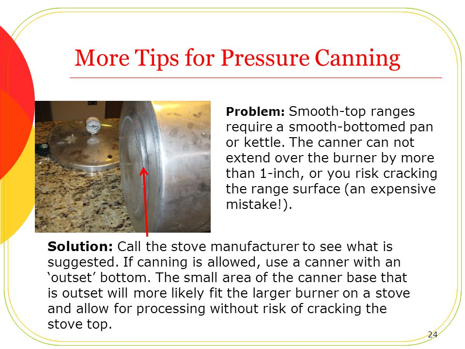More Tips for Pressure Canning 24 Problem: Smooth-top ranges require a smooth-bottomed pan or kettle.