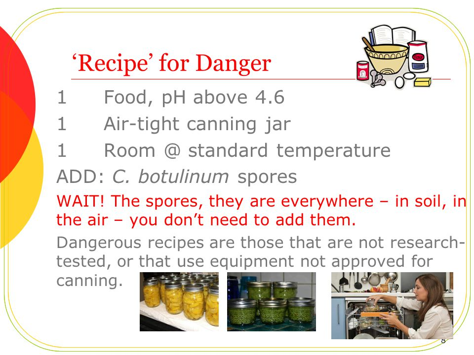 'Recipe' for Danger 1 Food, pH above 4.6 1 Air-tight canning jar 1 Room @ standard temperature ADD: C.
