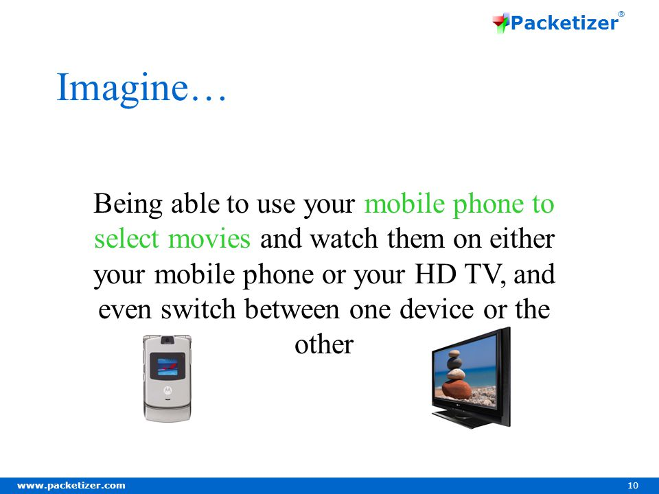 www.packetizer.com 10 Packetizer ® Imagine… Being able to use your mobile phone to select movies and watch them on either your mobile phone or your HD TV, and even switch between one device or the other
