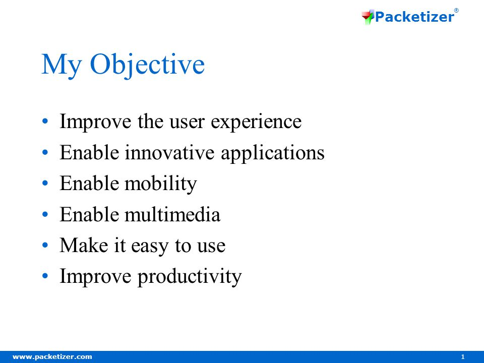 www.packetizer.com 1 Packetizer ® My Objective Improve the user experience Enable innovative applications Enable mobility Enable multimedia Make it easy to use Improve productivity