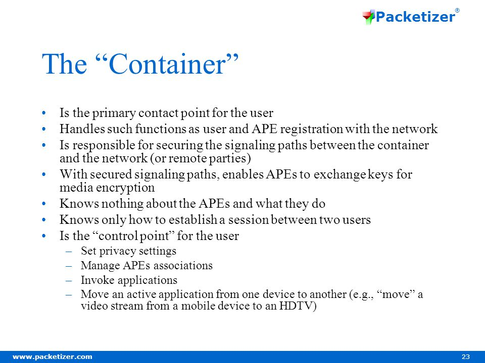 www.packetizer.com 23 Packetizer ® The Container Is the primary contact point for the user Handles such functions as user and APE registration with the network Is responsible for securing the signaling paths between the container and the network (or remote parties) With secured signaling paths, enables APEs to exchange keys for media encryption Knows nothing about the APEs and what they do Knows only how to establish a session between two users Is the control point for the user –Set privacy settings –Manage APEs associations –Invoke applications –Move an active application from one device to another (e.g., move a video stream from a mobile device to an HDTV)