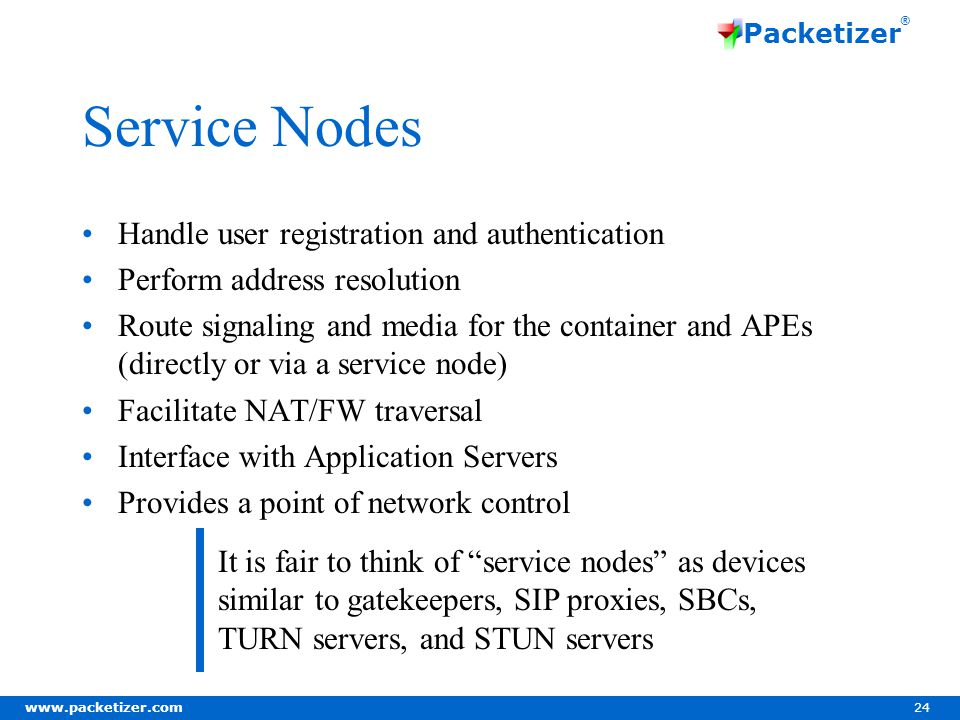 www.packetizer.com 24 Packetizer ® Service Nodes Handle user registration and authentication Perform address resolution Route signaling and media for the container and APEs (directly or via a service node) Facilitate NAT/FW traversal Interface with Application Servers Provides a point of network control It is fair to think of service nodes as devices similar to gatekeepers, SIP proxies, SBCs, TURN servers, and STUN servers