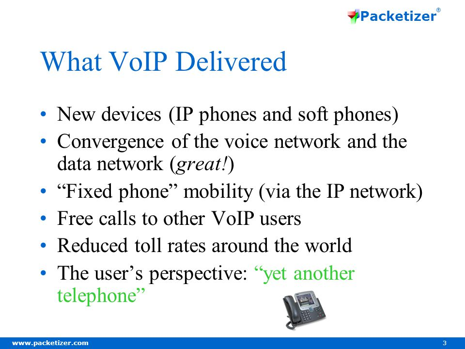 www.packetizer.com 3 Packetizer ® What VoIP Delivered New devices (IP phones and soft phones) Convergence of the voice network and the data network (great!) Fixed phone mobility (via the IP network) Free calls to other VoIP users Reduced toll rates around the world The user's perspective: yet another telephone