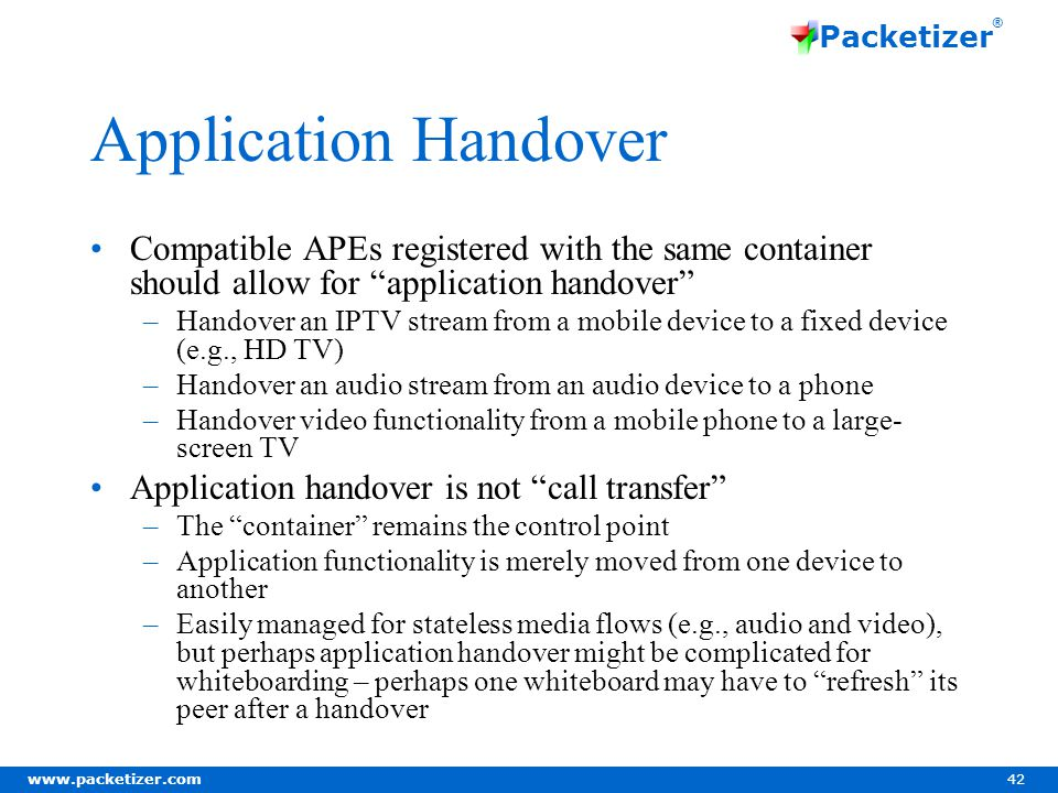www.packetizer.com 42 Packetizer ® Application Handover Compatible APEs registered with the same container should allow for application handover –Handover an IPTV stream from a mobile device to a fixed device (e.g., HD TV) –Handover an audio stream from an audio device to a phone –Handover video functionality from a mobile phone to a large- screen TV Application handover is not call transfer –The container remains the control point –Application functionality is merely moved from one device to another –Easily managed for stateless media flows (e.g., audio and video), but perhaps application handover might be complicated for whiteboarding – perhaps one whiteboard may have to refresh its peer after a handover