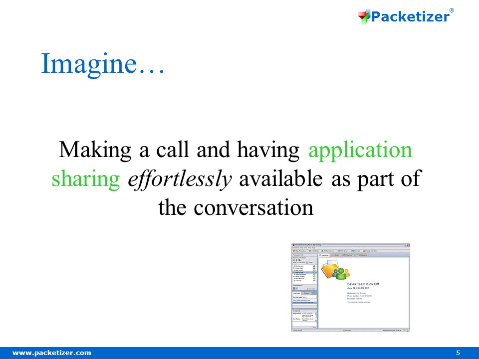 www.packetizer.com 5 Packetizer ® Imagine… Making a call and having application sharing effortlessly available as part of the conversation