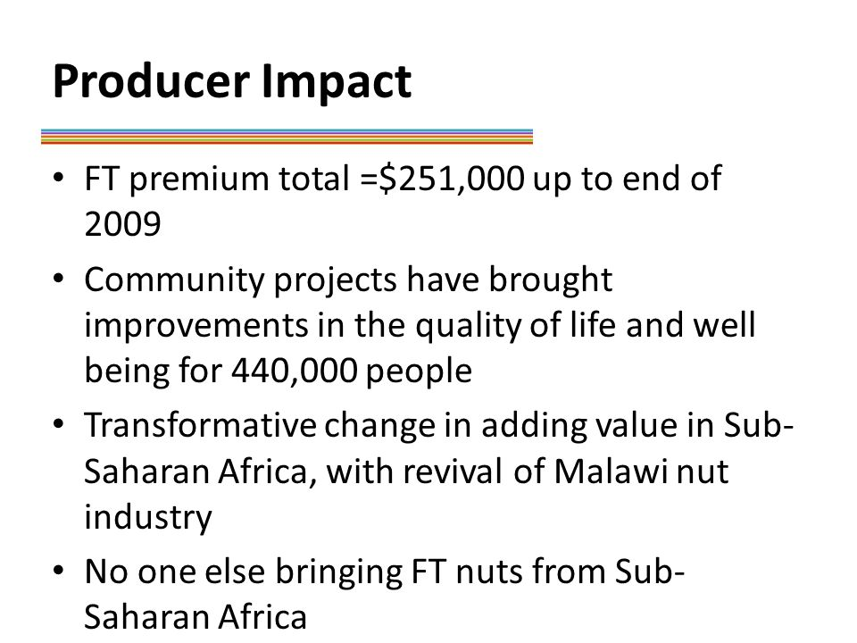 Producer Impact FT premium total =$251,000 up to end of 2009 Community projects have brought improvements in the quality of life and well being for 440,000 people Transformative change in adding value in Sub- Saharan Africa, with revival of Malawi nut industry No one else bringing FT nuts from Sub- Saharan Africa