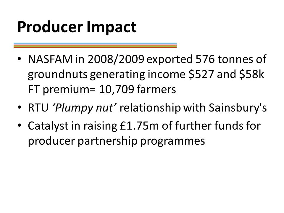Producer Impact NASFAM in 2008/2009 exported 576 tonnes of groundnuts generating income $527 and $58k FT premium= 10,709 farmers RTU 'Plumpy nut' relationship with Sainsbury s Catalyst in raising £1.75m of further funds for producer partnership programmes