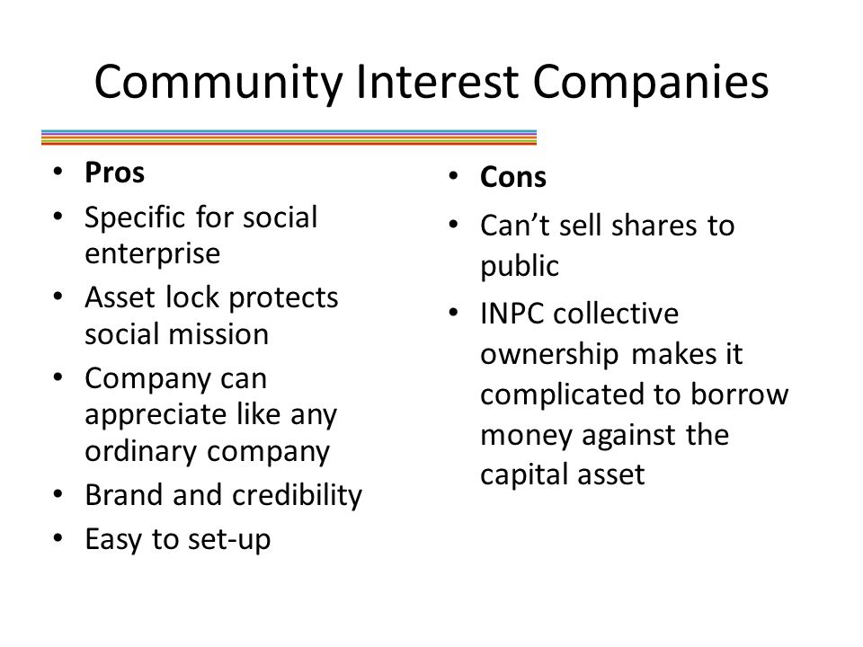 Community Interest Companies Pros Specific for social enterprise Asset lock protects social mission Company can appreciate like any ordinary company Brand and credibility Easy to set-up Cons Can't sell shares to public INPC collective ownership makes it complicated to borrow money against the capital asset