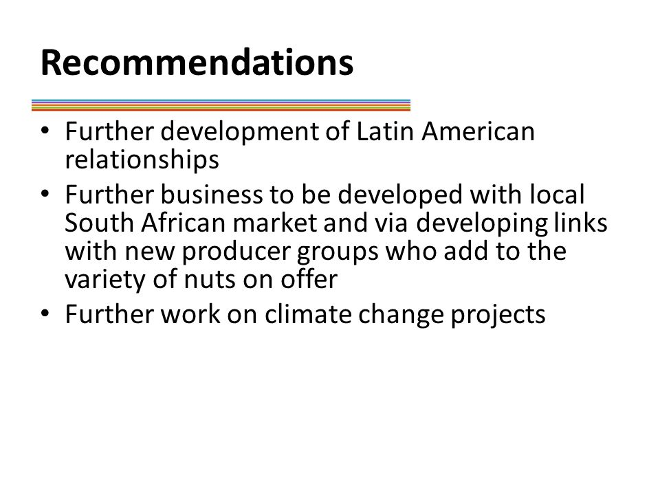Recommendations Further development of Latin American relationships Further business to be developed with local South African market and via developing links with new producer groups who add to the variety of nuts on offer Further work on climate change projects