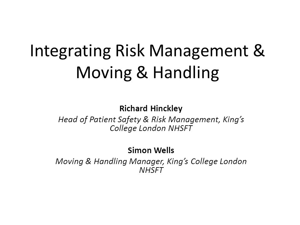 Integrating Risk Management & Moving & Handling Richard Hinckley Head of Patient Safety & Risk Management, King's College London NHSFT Simon Wells Moving & Handling Manager, King's College London NHSFT