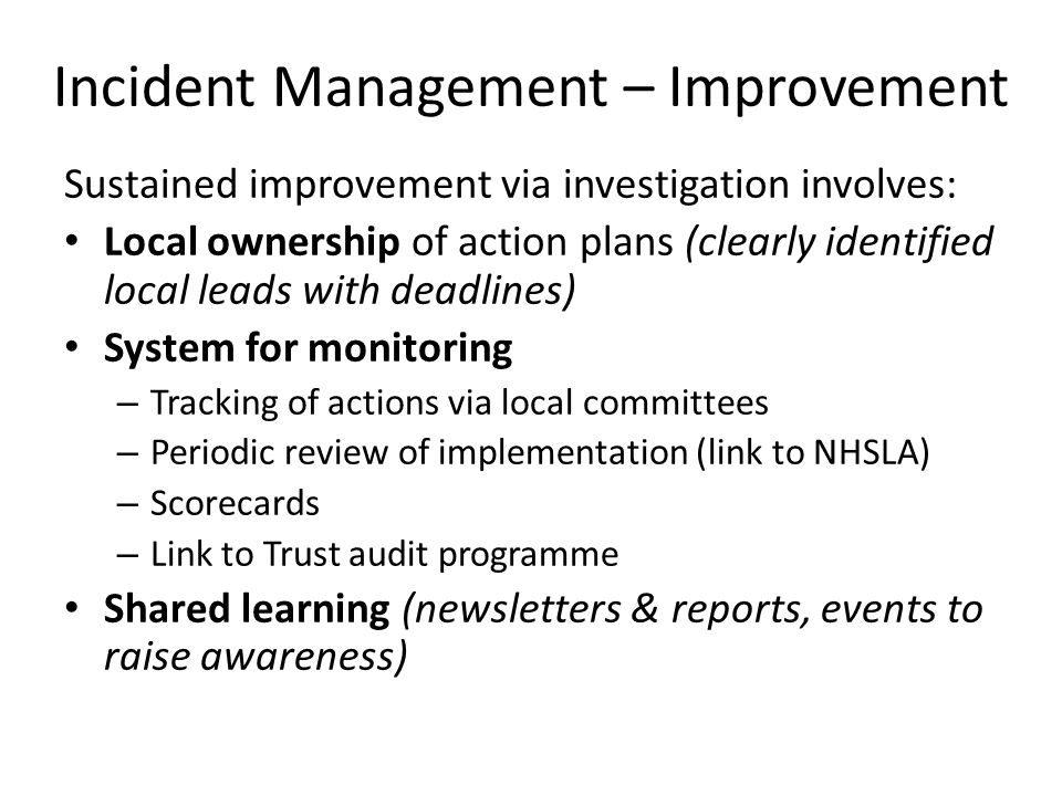 Incident Management – Improvement Sustained improvement via investigation involves: Local ownership of action plans (clearly identified local leads with deadlines) System for monitoring – Tracking of actions via local committees – Periodic review of implementation (link to NHSLA) – Scorecards – Link to Trust audit programme Shared learning (newsletters & reports, events to raise awareness)