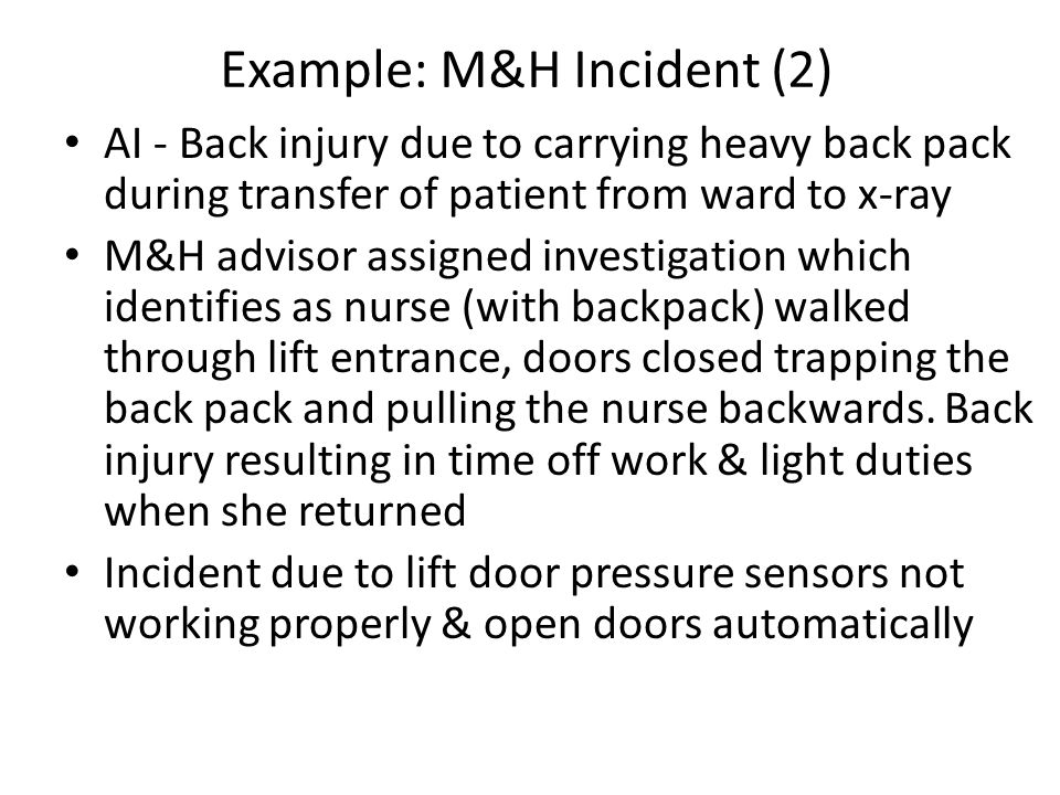 Example: M&H Incident (2) AI - Back injury due to carrying heavy back pack during transfer of patient from ward to x-ray M&H advisor assigned investigation which identifies as nurse (with backpack) walked through lift entrance, doors closed trapping the back pack and pulling the nurse backwards.