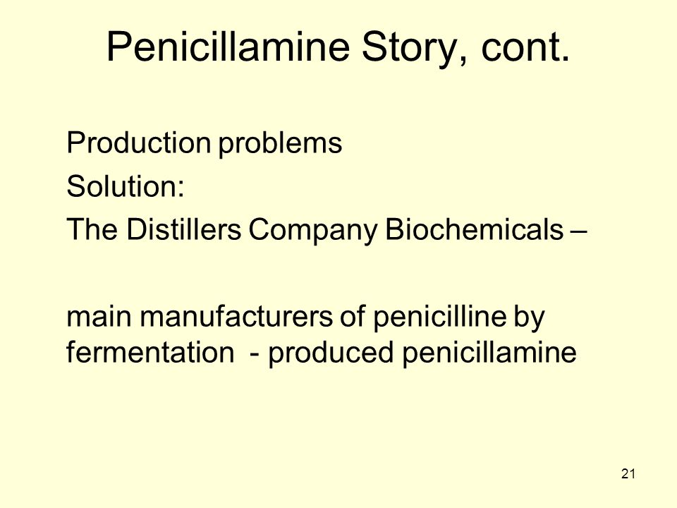 21 Penicillamine Story, cont. Production problems Solution: The Distillers Company Biochemicals – main manufacturers of penicilline by fermentation -