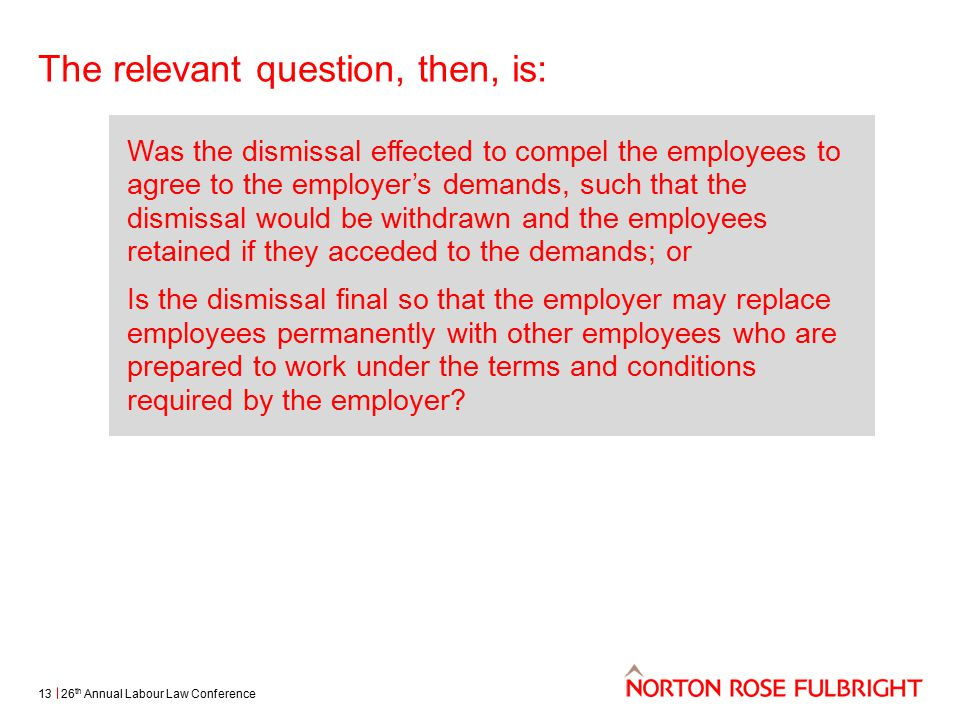 The relevant question, then, is: 26 th Annual Labour Law Conference13 Was the dismissal effected to compel the employees to agree to the employer's demands, such that the dismissal would be withdrawn and the employees retained if they acceded to the demands; or Is the dismissal final so that the employer may replace employees permanently with other employees who are prepared to work under the terms and conditions required by the employer?