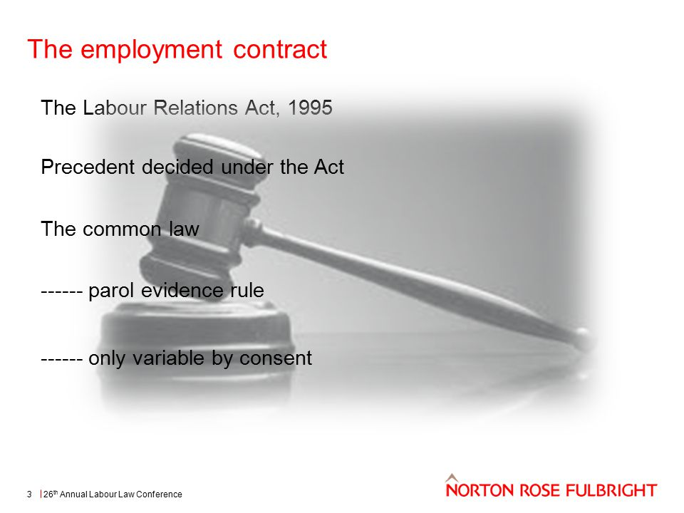 The employment contract 26 th Annual Labour Law Conference3 The Labour Relations Act, 1995 Precedent decided under the Act The common law ------ parol evidence rule ------ only variable by consent