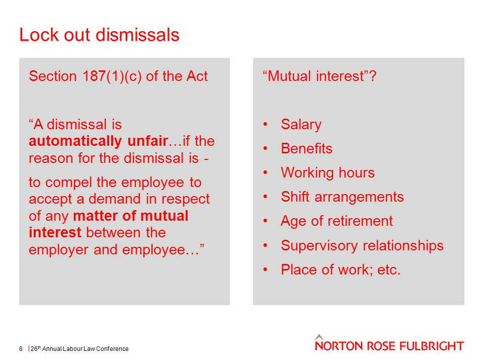 Lock out dismissals 26 th Annual Labour Law Conference8 Section 187(1)(c) of the Act A dismissal is automatically unfair…if the reason for the dismissal is - to compel the employee to accept a demand in respect of any matter of mutual interest between the employer and employee… Mutual interest .