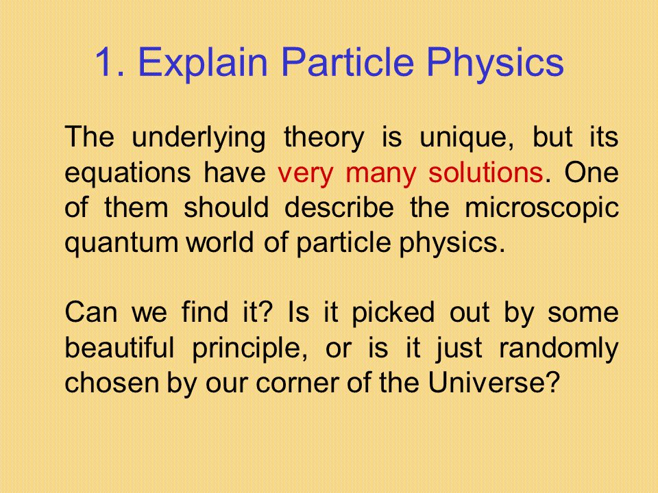 1. Explain Particle Physics The underlying theory is unique, but its equations have very many solutions. One of them should describe the microscopic q