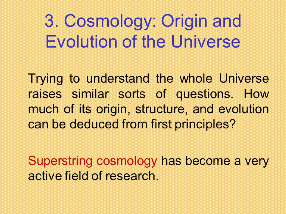 3. Cosmology: Origin and Evolution of the Universe Trying to understand the whole Universe raises similar sorts of questions. How much of its origin,