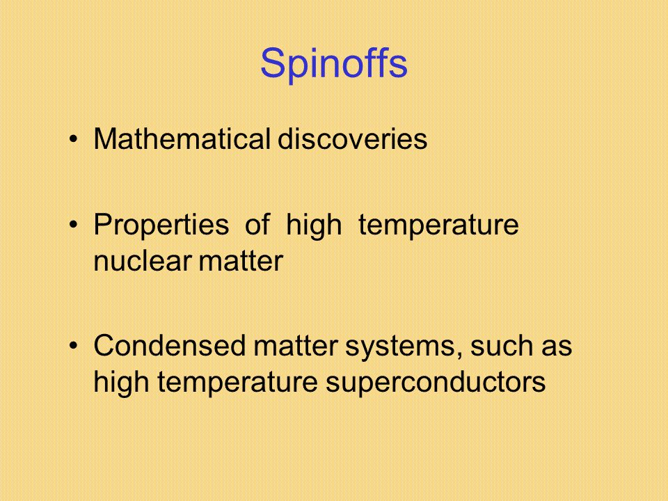 Spinoffs Mathematical discoveries Properties of high temperature nuclear matter Condensed matter systems, such as high temperature superconductors